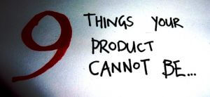 The 9 things your product cannot be