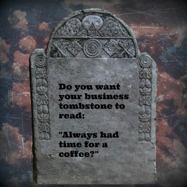 """Do you want your business tombstone to read: """"Always had time for a coffee?"""""""