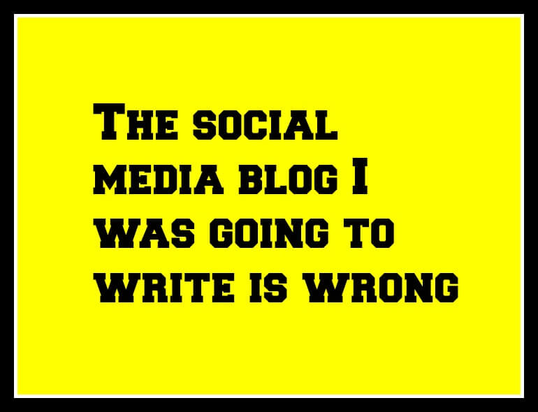 The social media blog I was going to write is wrong