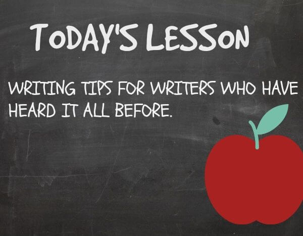 Writing tips for writers who have heard it all before