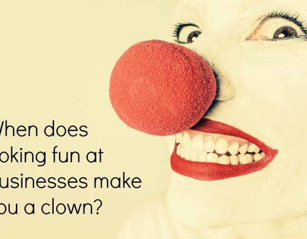 When does poking fun at businesses make you a clown?