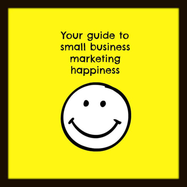 Your guide to small business marketing happiness