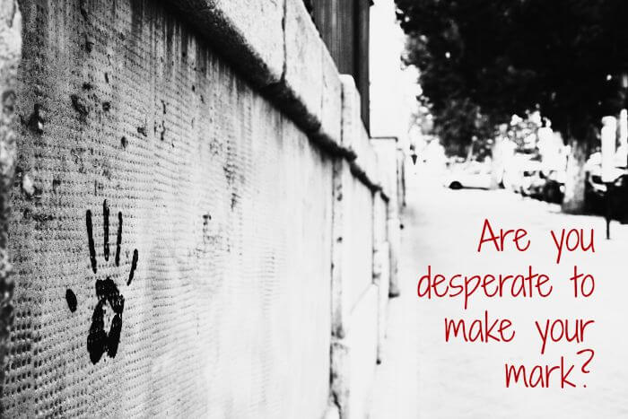 Are you desperate to make your mark?