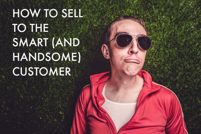 How to sell to the smart (and handsome) customer