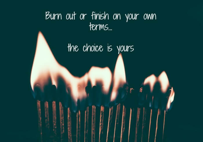 Burn out or finish on your own terms... the choice is yours